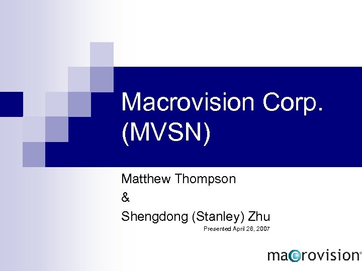 Macrovision Corp. (MVSN) Matthew Thompson & Shengdong (Stanley) Zhu Presented April 26, 2007
