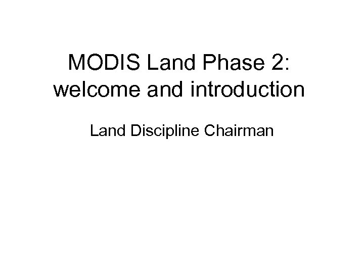 MODIS Land Phase 2: welcome and introduction Land Discipline Chairman