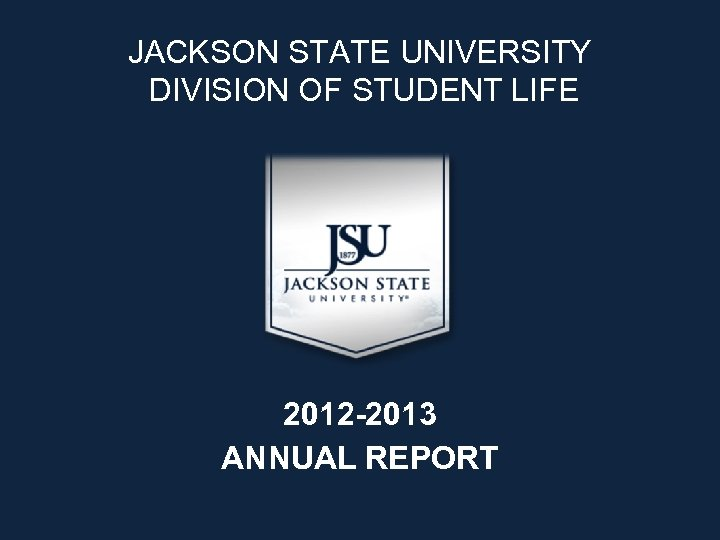 JACKSON STATE UNIVERSITY DIVISION OF STUDENT LIFE 2012 -2013 ANNUAL REPORT