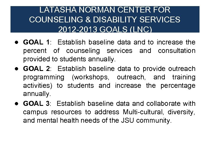 LATASHA NORMAN CENTER FOR COUNSELING & DISABILITY SERVICES 2012 -2013 GOALS (LNC) ● GOAL