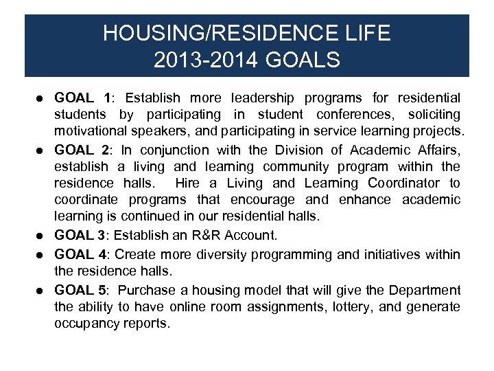 HOUSING/RESIDENCE LIFE 2013 -2014 GOALS ● GOAL 1: Establish more leadership programs for residential