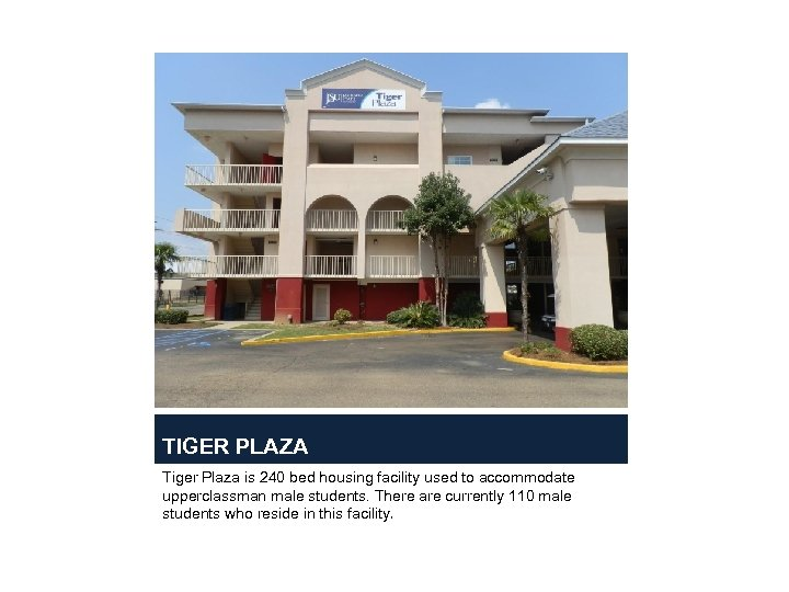 TIGER PLAZA Tiger Plaza is 240 bed housing facility used to accommodate upperclassman male