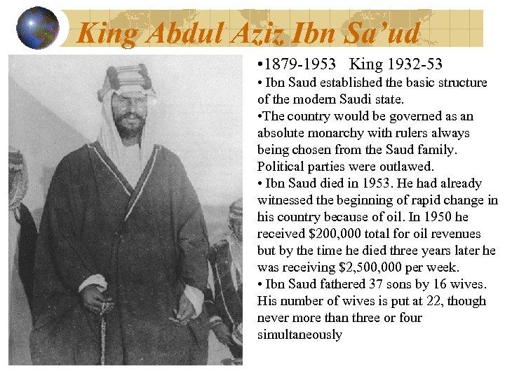 King Abdul Aziz Ibn Sa'ud • 1879 -1953 King 1932 -53 • Ibn Saud