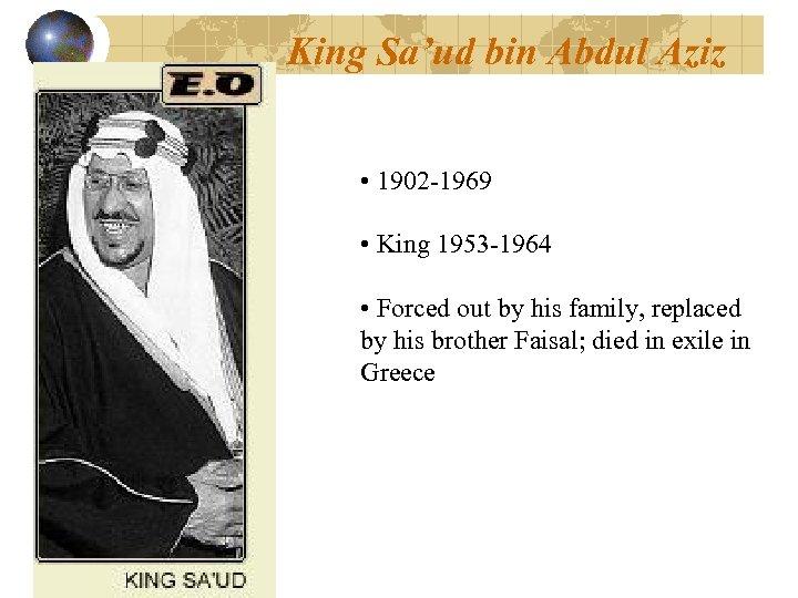 King Sa'ud bin Abdul Aziz • 1902 -1969 • King 1953 -1964 • Forced