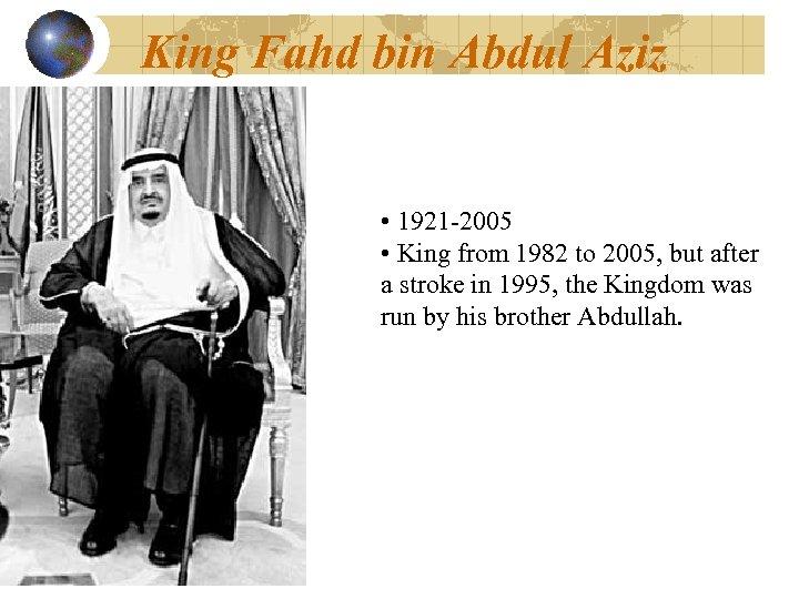 King Fahd bin Abdul Aziz • 1921 -2005 • King from 1982 to 2005,