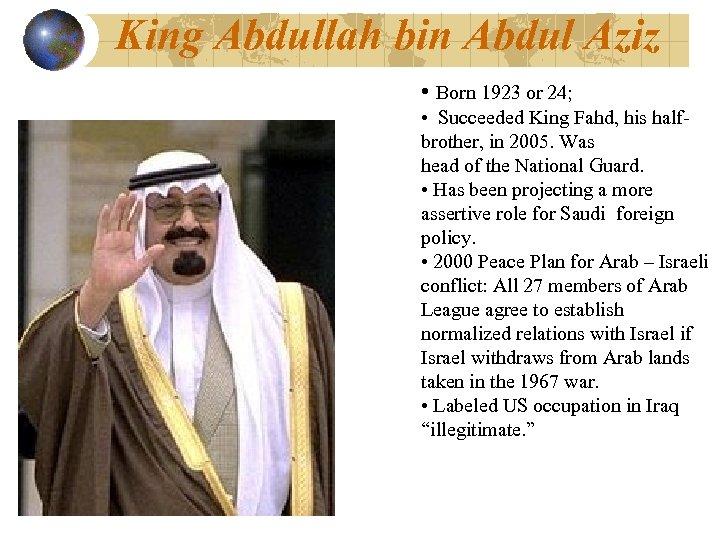 King Abdullah bin Abdul Aziz • Born 1923 or 24; • Succeeded King Fahd,