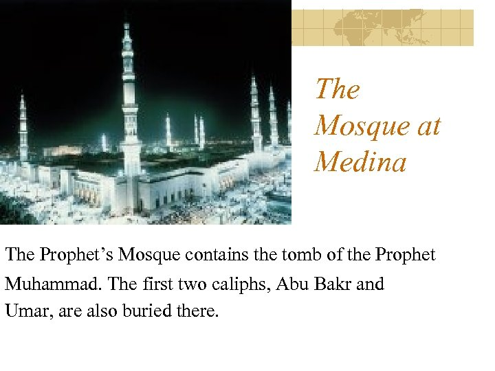 The Mosque at Medina The Prophet's Mosque contains the tomb of the Prophet Muhammad.