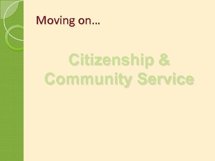 Moving on… Citizenship & Community Service