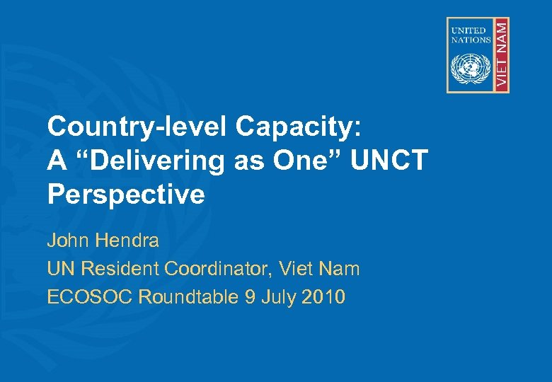 """Country-level Capacity: A """"Delivering as One"""" UNCT Perspective John Hendra UN Resident Coordinator, Viet"""