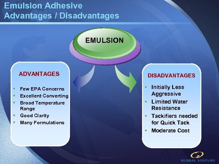 Emulsion Adhesive Advantages / Disadvantages EMULSION ADVANTAGES § Few EPA Concerns § Excellent Converting