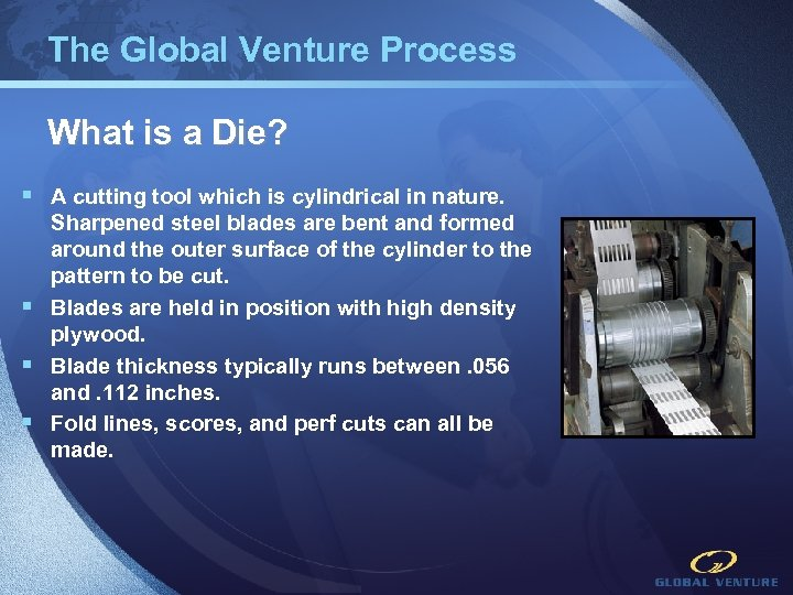 The Global Venture Process What is a Die? § A cutting tool which is