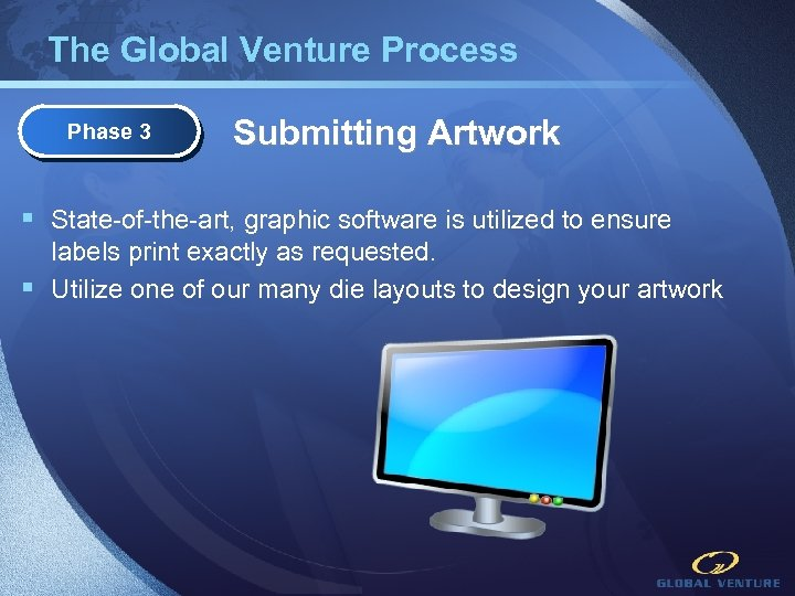 The Global Venture Process Phase 3 Submitting Artwork § State-of-the-art, graphic software is utilized
