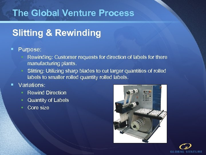 The Global Venture Process Slitting & Rewinding § Purpose: § Rewinding: Customer requests for