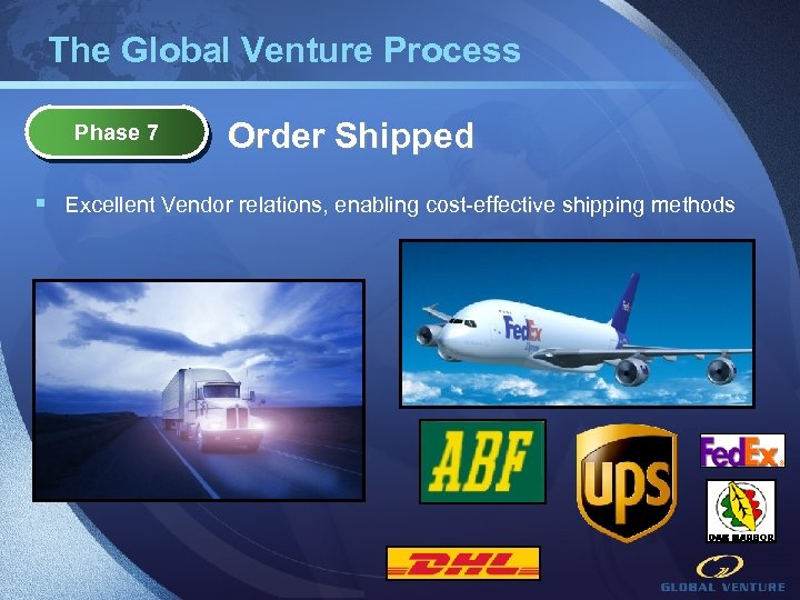 The Global Venture Process Phase 7 Order Shipped § Excellent Vendor relations, enabling cost-effective
