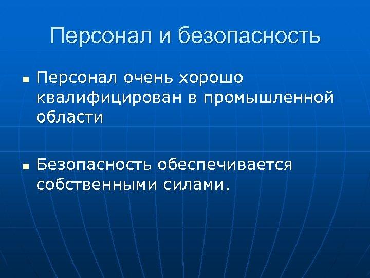 Персонал и безопасность n n Персонал очень хорошо квалифицирован в промышленной области Безопасность обеспечивается