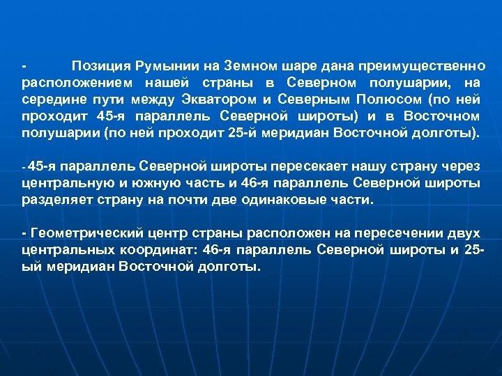 Позиция Румынии на Земном шаре дана преимущественно расположением нашей страны в Северном полушарии, на