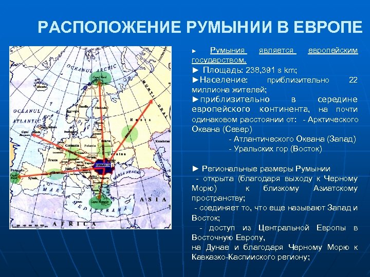 РАСПОЛОЖЕНИЕ РУМЫНИИ В ЕВРОПЕ Румыния является европейским государством. ► Площадь: 238, 391 s km;
