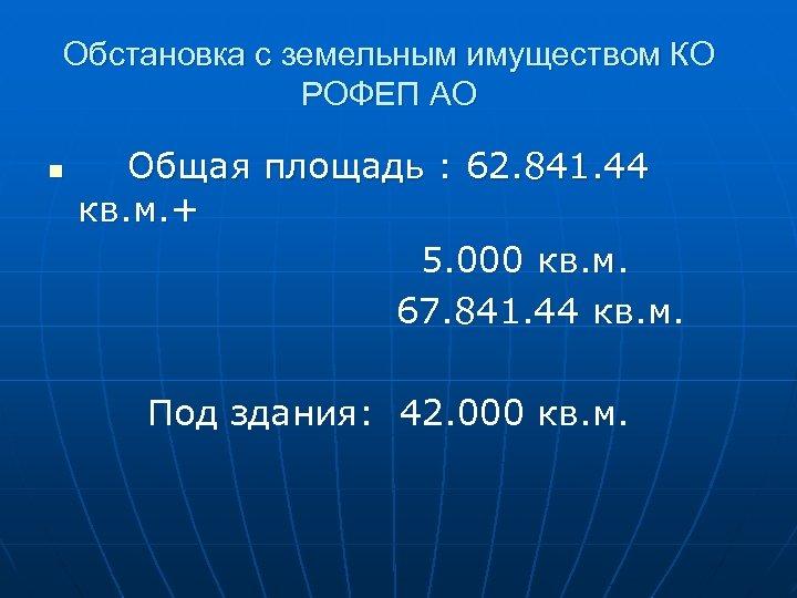 Обстановка с земельным имуществом КО РОФЕП АО Общая площадь : 62. 841. 44 кв.