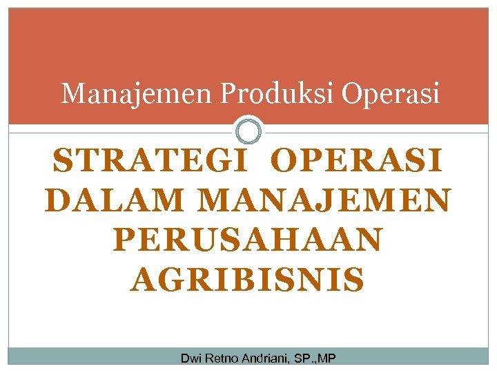 Manajemen Produksi Operasi STRATEGI OPERASI DALAM MANAJEMEN PERUSAHAAN AGRIBISNIS Dwi Retno Andriani, SP. ,