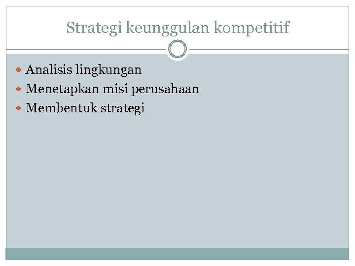 Strategi keunggulan kompetitif Analisis lingkungan Menetapkan misi perusahaan Membentuk strategi