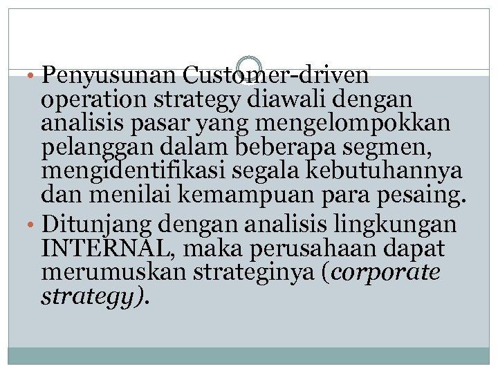 • Penyusunan Customer-driven operation strategy diawali dengan analisis pasar yang mengelompokkan pelanggan dalam