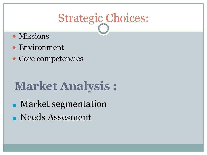 Strategic Choices: Missions Environment Core competencies Market Analysis : n n Market segmentation Needs