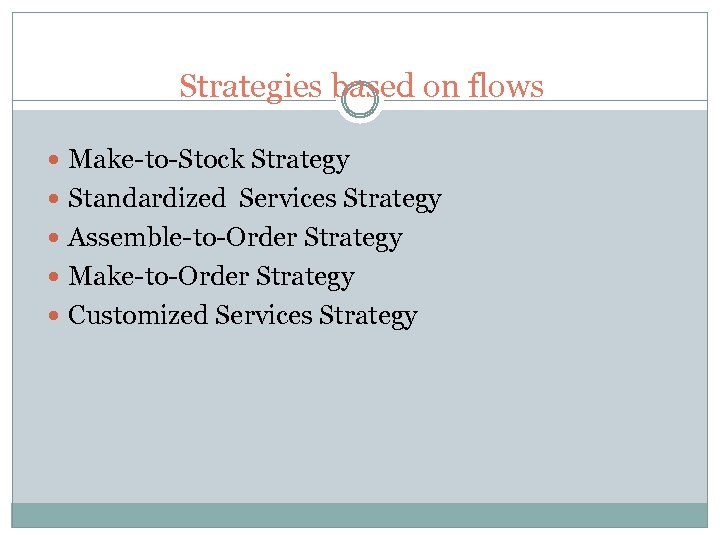 Strategies based on flows Make-to-Stock Strategy Standardized Services Strategy Assemble-to-Order Strategy Make-to-Order Strategy Customized