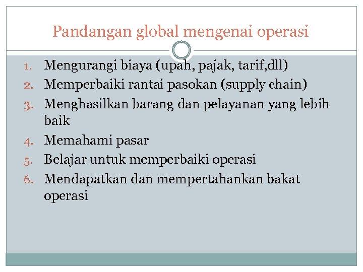 Pandangan global mengenai operasi 1. 2. 3. 4. 5. 6. Mengurangi biaya (upah, pajak,