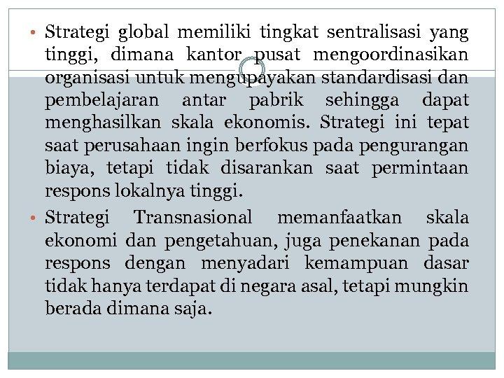 • Strategi global memiliki tingkat sentralisasi yang tinggi, dimana kantor pusat mengoordinasikan organisasi