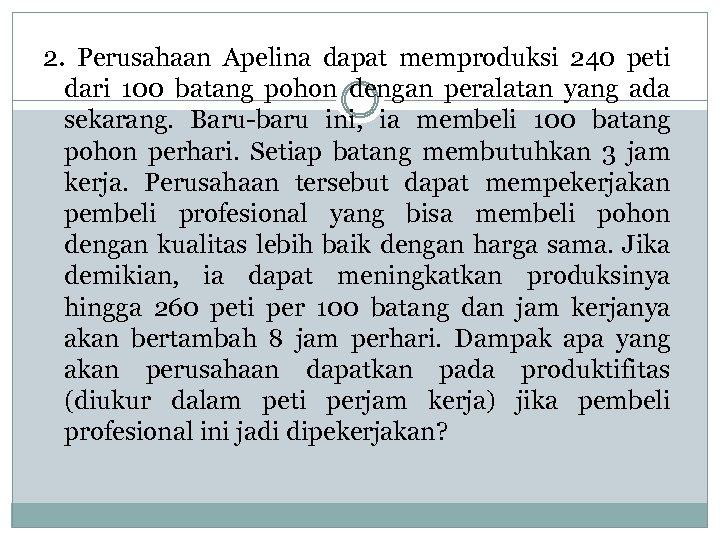 2. Perusahaan Apelina dapat memproduksi 240 peti dari 100 batang pohon dengan peralatan yang