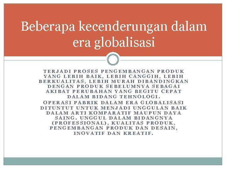 Beberapa kecenderungan dalam era globalisasi TERJADI PROSES PENGEMBANGAN PRODUK YANG LEBIH BAIK, LEBIH CANGGIH,