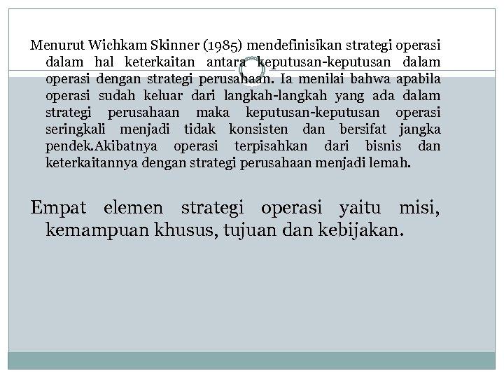 Menurut Wichkam Skinner (1985) mendefinisikan strategi operasi dalam hal keterkaitan antara keputusan-keputusan dalam operasi