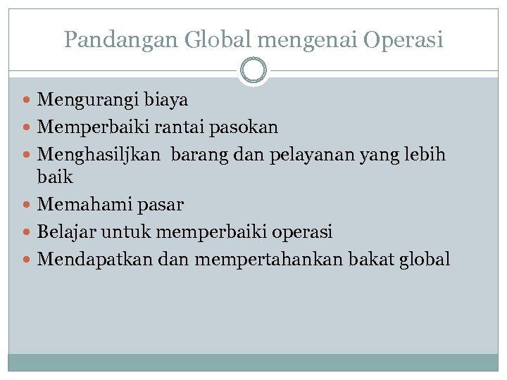 Pandangan Global mengenai Operasi Mengurangi biaya Memperbaiki rantai pasokan Menghasiljkan barang dan pelayanan yang
