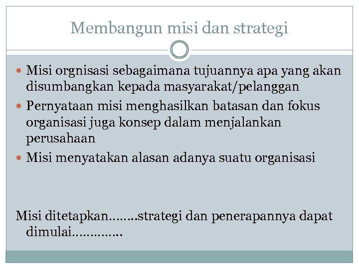 Membangun misi dan strategi Misi orgnisasi sebagaimana tujuannya apa yang akan disumbangkan kepada masyarakat/pelanggan