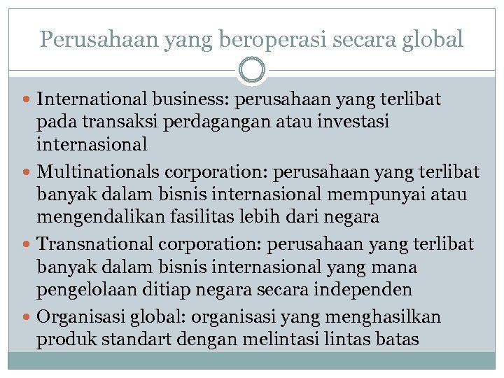 Perusahaan yang beroperasi secara global International business: perusahaan yang terlibat pada transaksi perdagangan atau