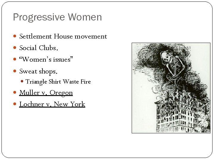 "Progressive Women Settlement House movement Social Clubs. ""Women's issues"" Sweat shops. Triangle Shirt Waste"