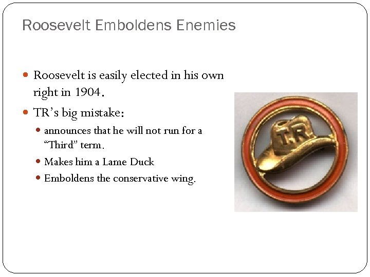 Roosevelt Emboldens Enemies Roosevelt is easily elected in his own right in 1904. TR's