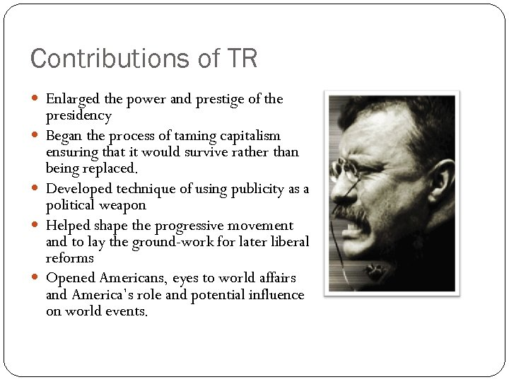 Contributions of TR Enlarged the power and prestige of the presidency Began the process