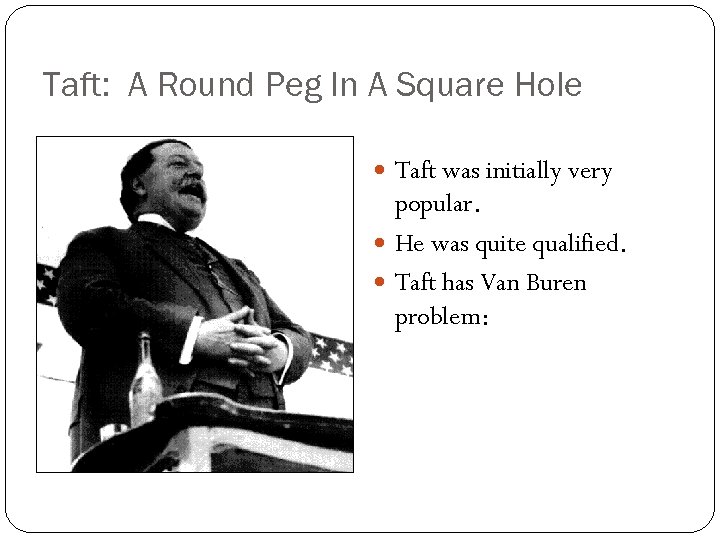 Taft: A Round Peg In A Square Hole Taft was initially very popular. He