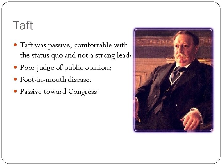 Taft was passive, comfortable with the status quo and not a strong leader. Poor