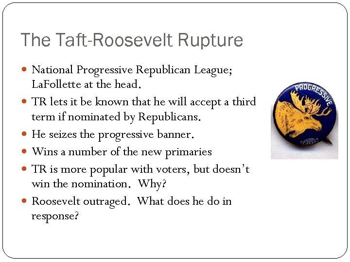 The Taft-Roosevelt Rupture National Progressive Republican League; La. Follette at the head. TR lets