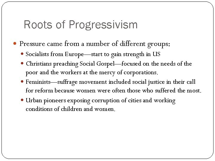 Roots of Progressivism Pressure came from a number of different groups: Socialists from Europe—start