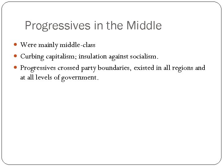 Progressives in the Middle Were mainly middle-class Curbing capitalism; insulation against socialism. Progressives crossed