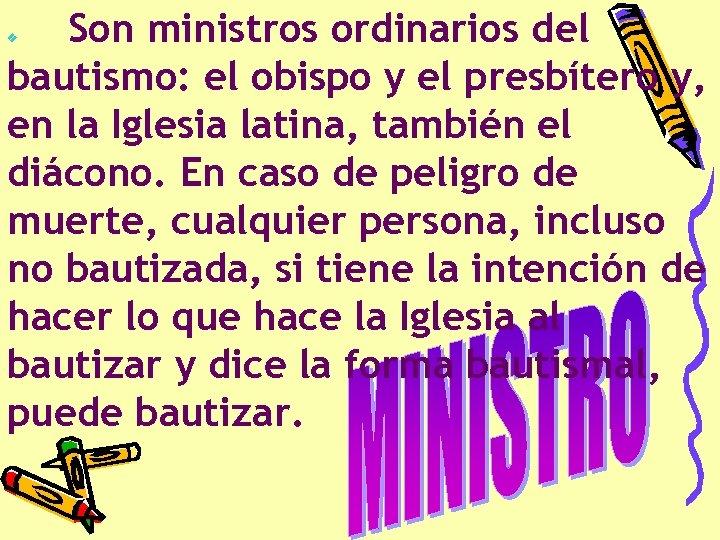 Son ministros ordinarios del bautismo: el obispo y el presbítero y, en la