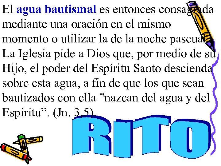 El agua bautismal es entonces consagrada mediante una oración en el mismo momento o
