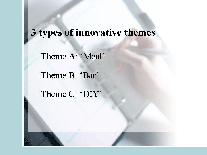 3 types of innovative themes Theme A: 'Meal' Theme B: 'Bar' Theme C: 'DIY'