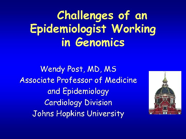 Challenges of an Epidemiologist Working in Genomics Wendy Post, MD, MS Associate Professor of