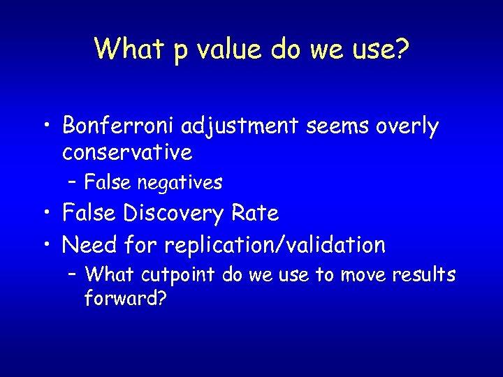 What p value do we use? • Bonferroni adjustment seems overly conservative – False