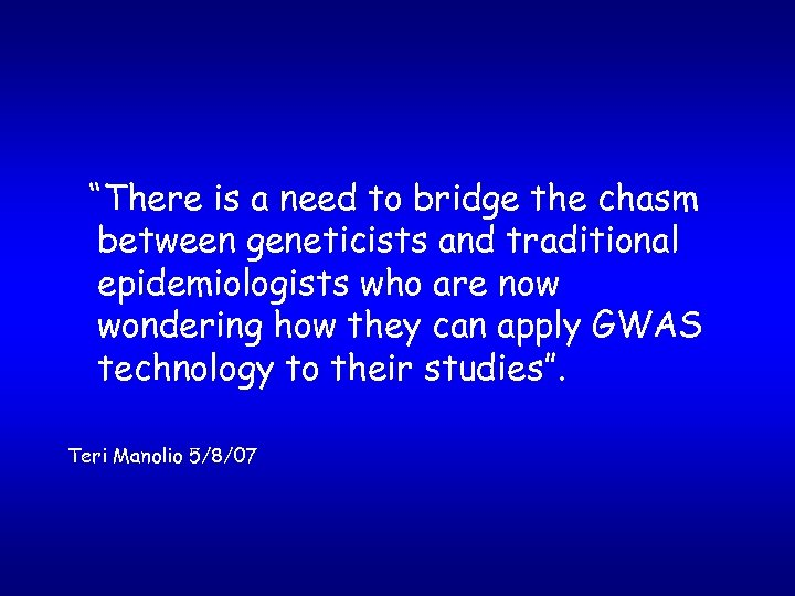 """There is a need to bridge the chasm between geneticists and traditional epidemiologists who"