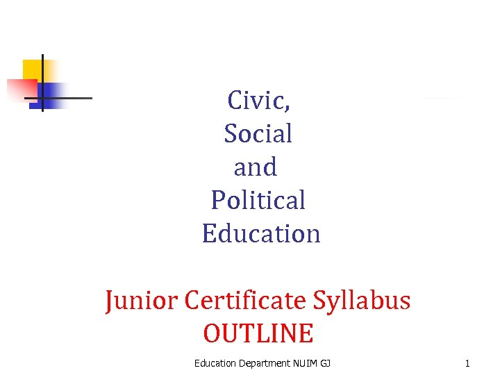 Civic, Social and Political Education Junior Certificate Syllabus OUTLINE Education Department NUIM GJ 1